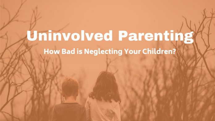 How Uninvolved Parenting can effect your children.